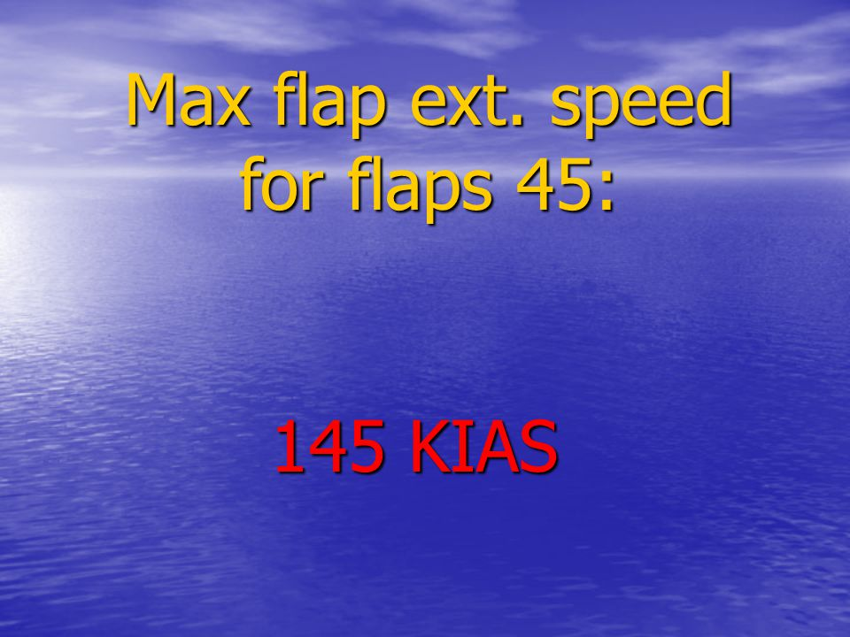 Max flap ext. speed for flaps 45: 145 KIAS