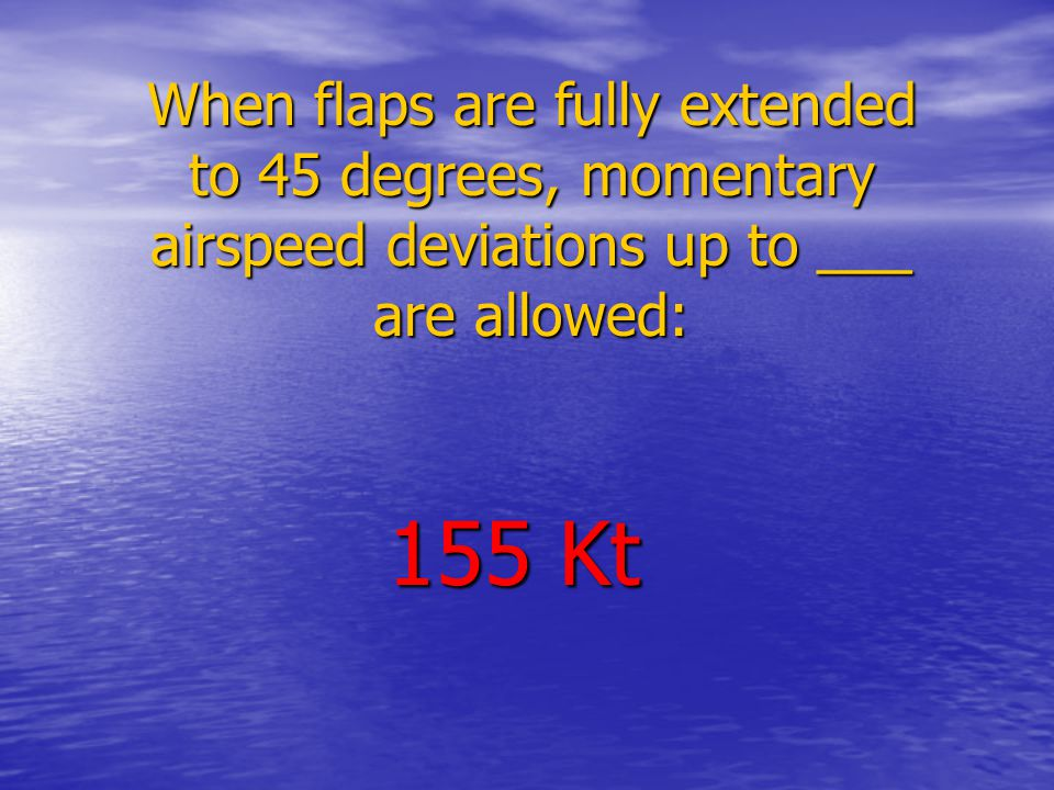 When flaps are fully extended to 45 degrees, momentary airspeed deviations up to ___ are allowed: 155 Kt