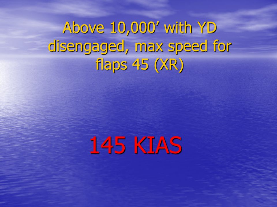 Above 10,000' with YD disengaged, max speed for flaps 45 (XR) 145 KIAS