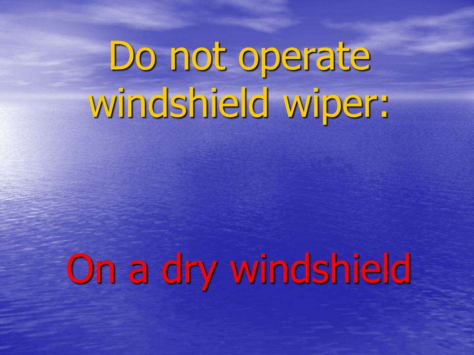 Do not operate windshield wiper: On a dry windshield