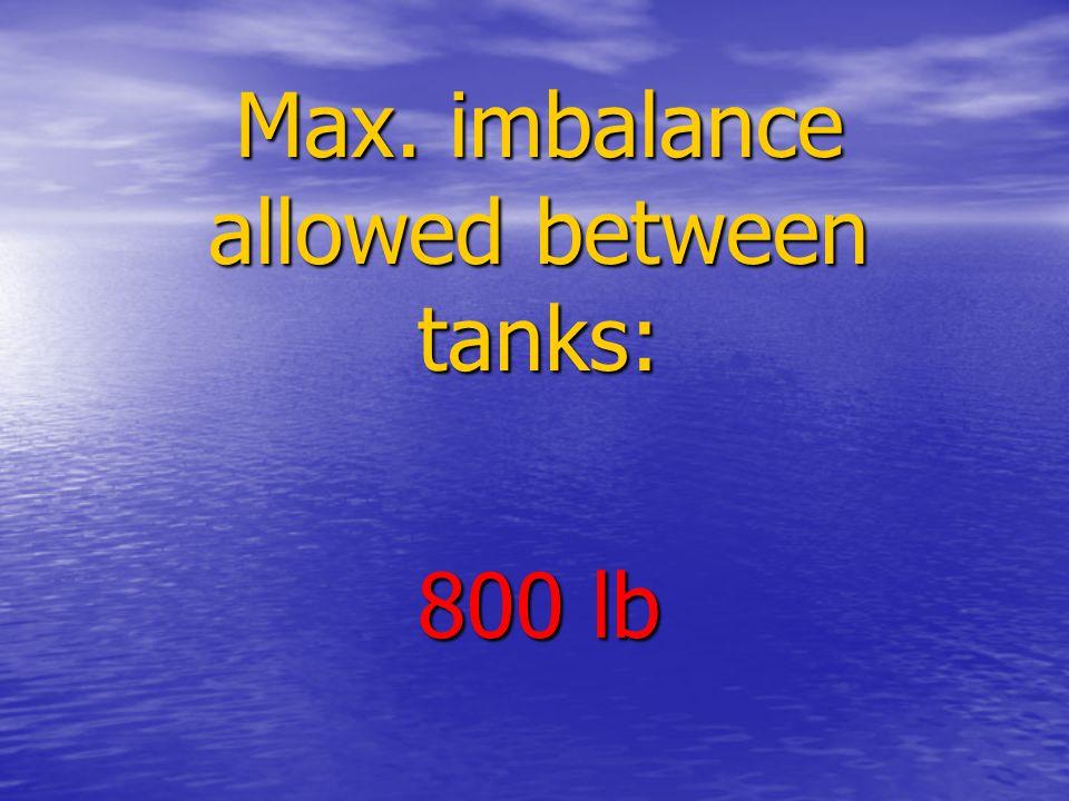 Max. imbalance allowed between tanks: 800 lb