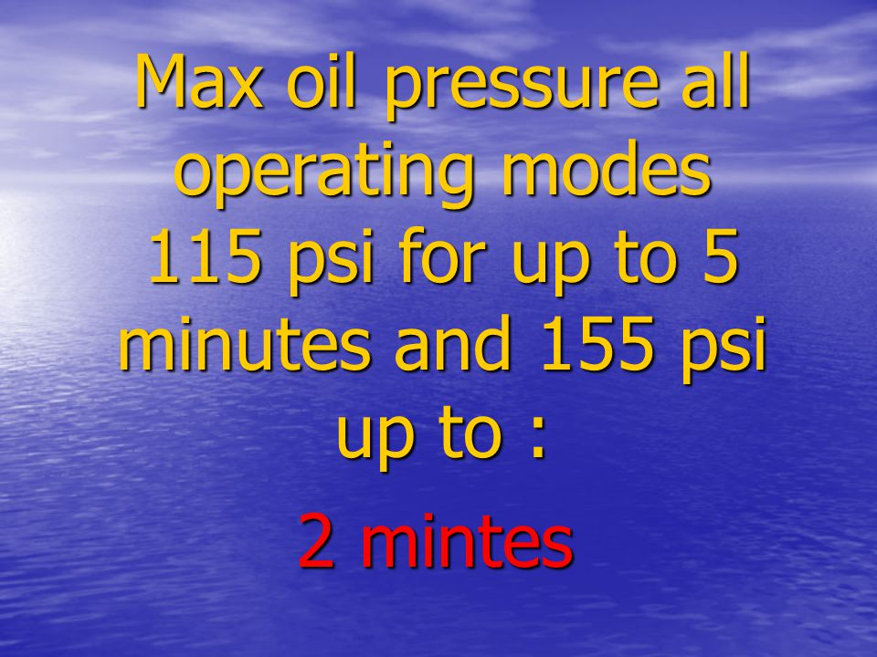 Max oil pressure all operating modes 115 psi for up to 5 minutes and 155 psi up to : 2 mintes