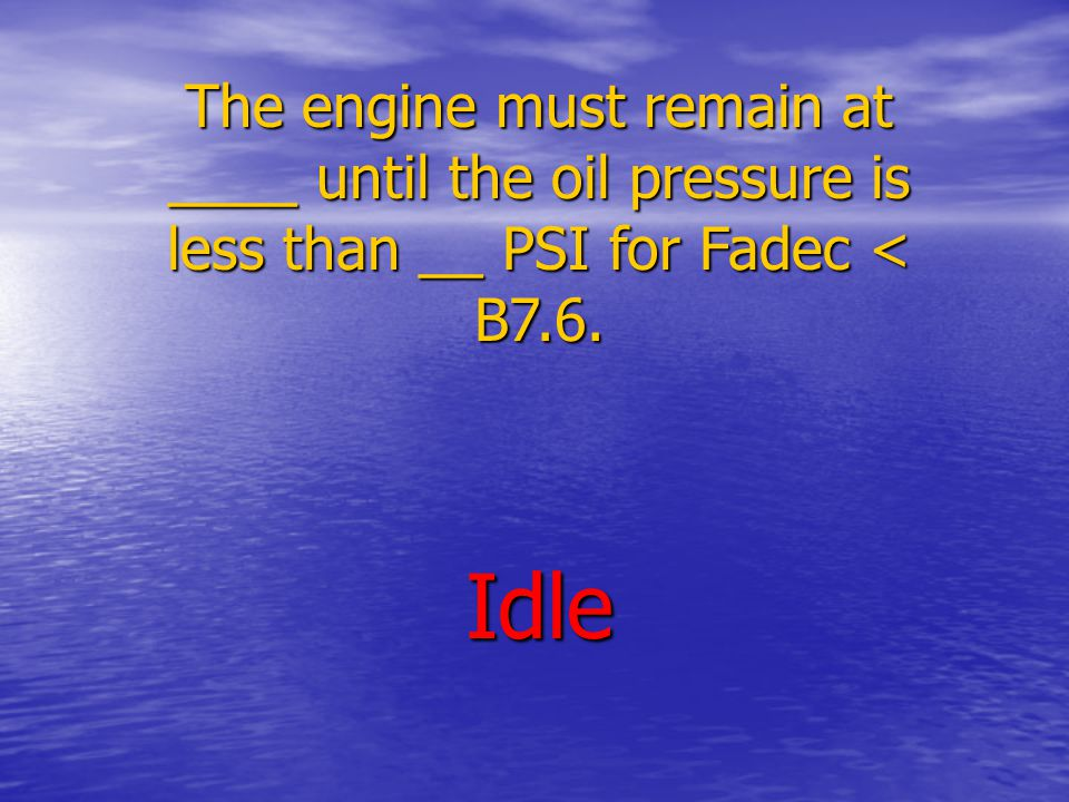The engine must remain at ____ until the oil pressure is less than __ PSI for Fadec < B7.6. Idle