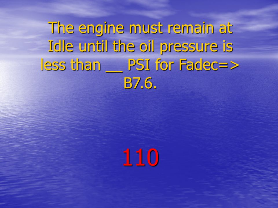 The engine must remain at Idle until the oil pressure is less than __ PSI for Fadec=> B7.6. 110