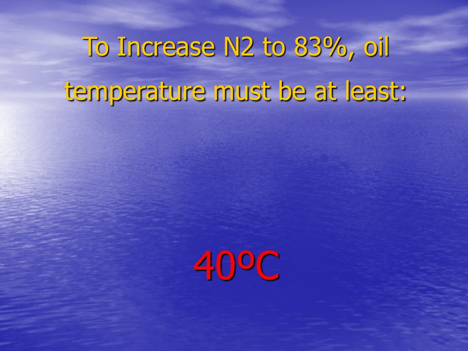 To Increase N2 to 83%, oil temperature must be at least: 40ºC