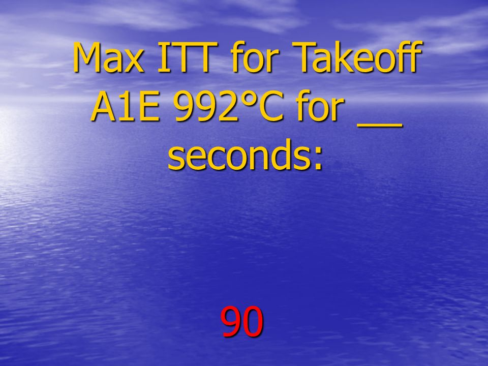 Max ITT for Takeoff A1E 992°C for __ seconds: 90