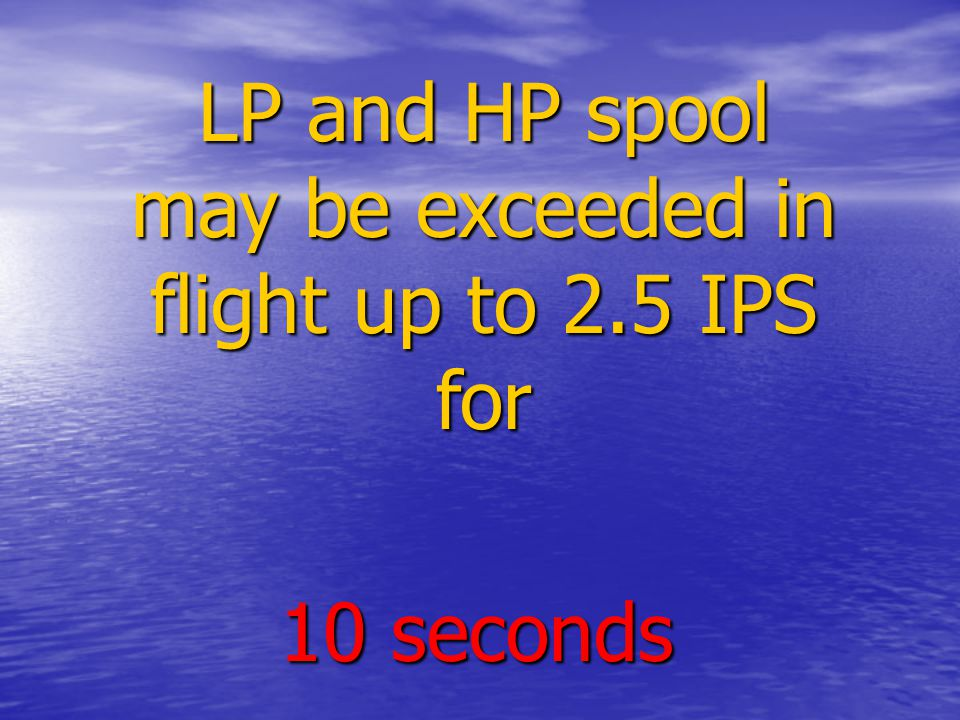 LP and HP spool may be exceeded in flight up to 2.5 IPS for 10 seconds