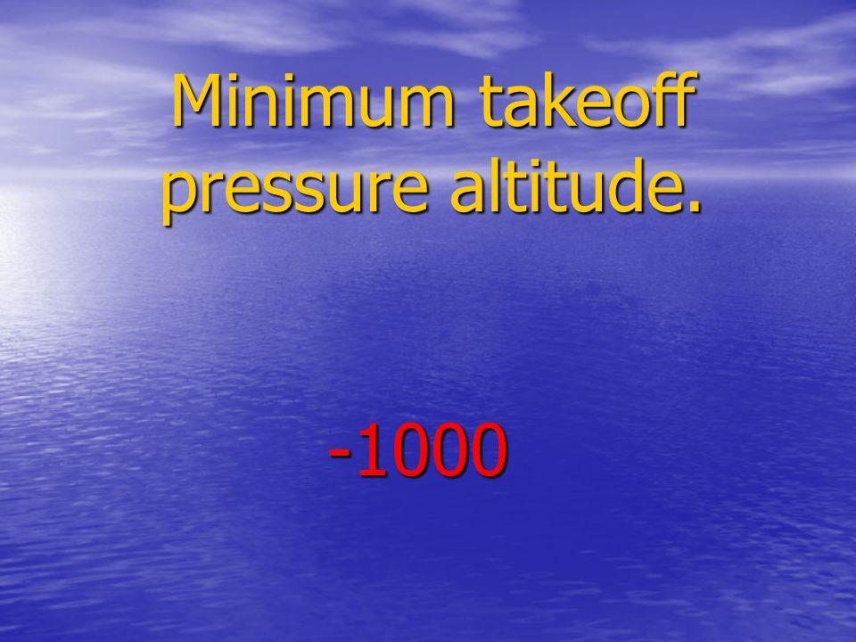 Minimum takeoff pressure altitude. -1000