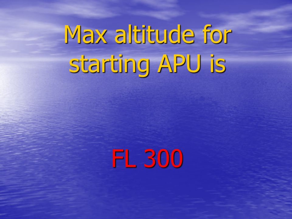 Max altitude for starting APU is FL 300