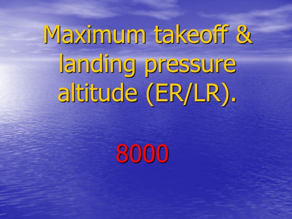 Maximum takeoff & landing pressure altitude (ER/LR). 8000
