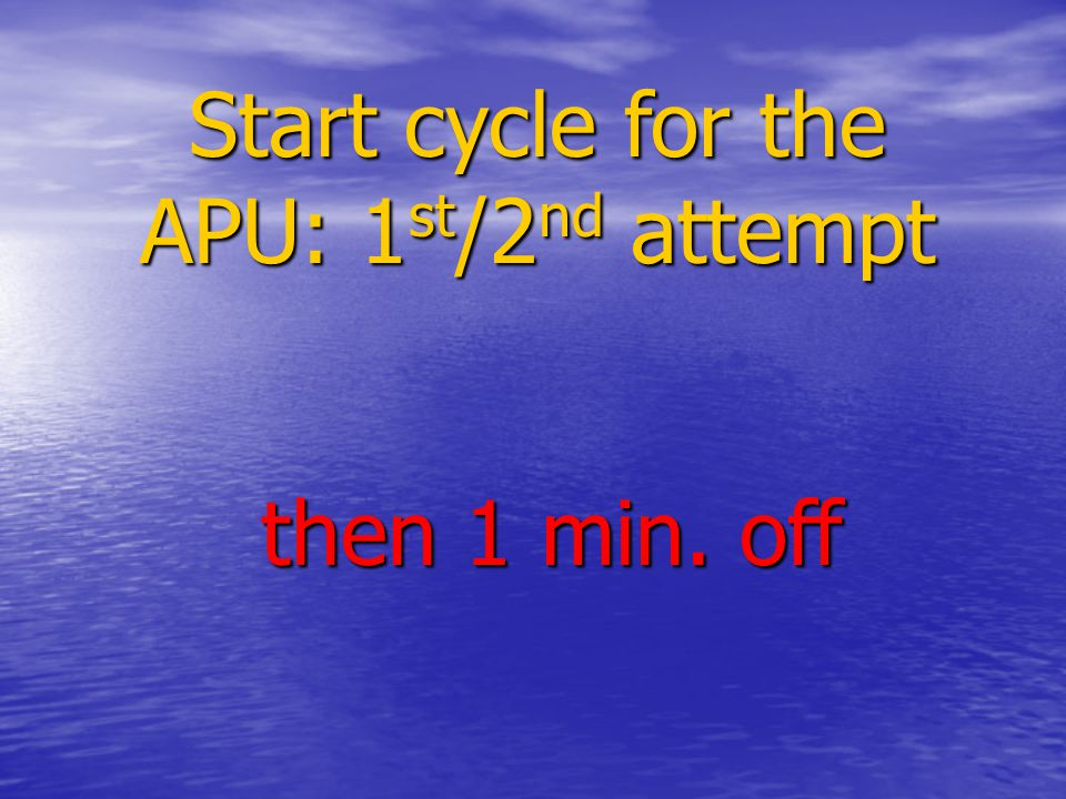 Start cycle for the APU: 1 st /2 nd attempt then 1 min. off then 1 min. off