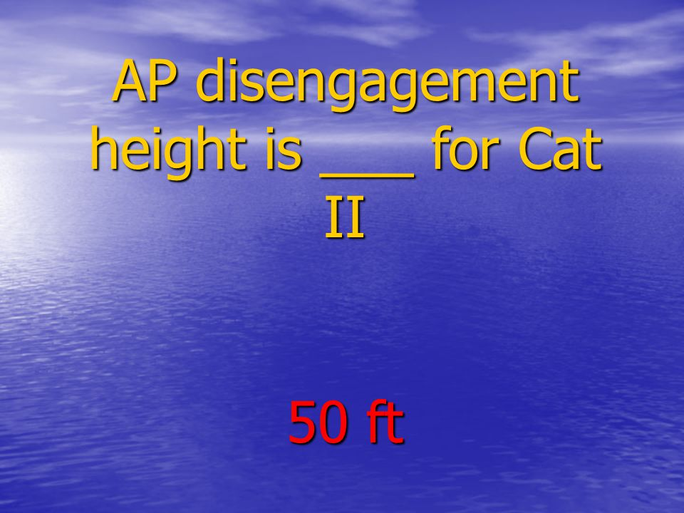 AP disengagement height is ___ for Cat II 50 ft
