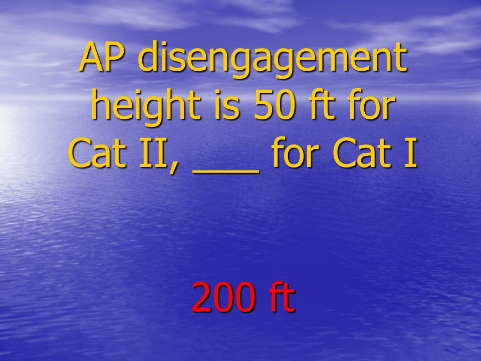 AP disengagement height is 50 ft for Cat II, ___ for Cat I 200 ft