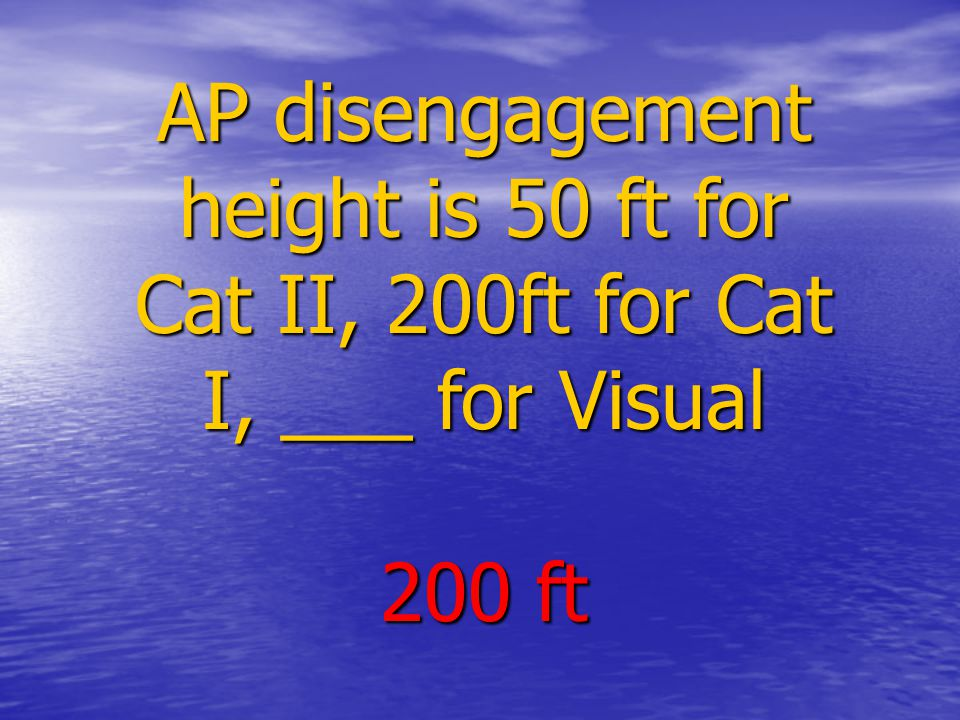 AP disengagement height is 50 ft for Cat II, 200ft for Cat I, ___ for Visual 200 ft