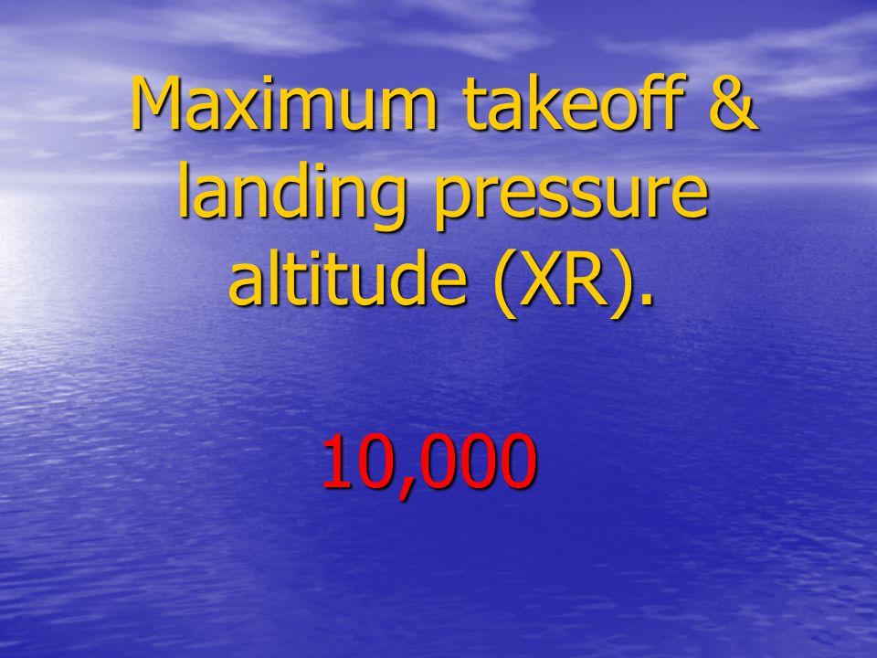 Maximum takeoff & landing pressure altitude (XR). 10,000