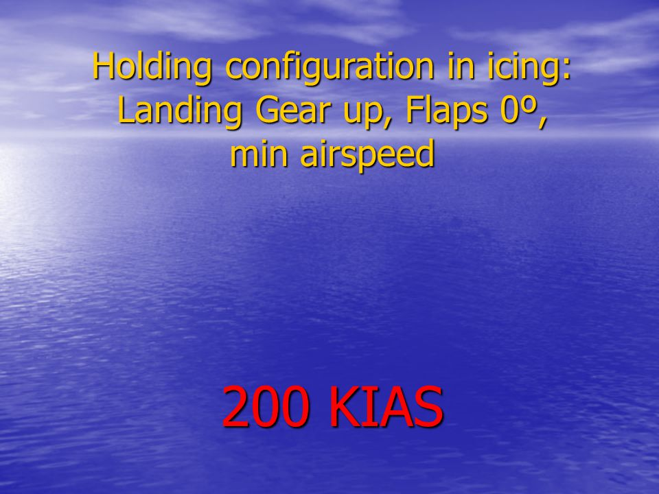Holding configuration in icing: Landing Gear up, Flaps 0º, min airspeed 200 KIAS