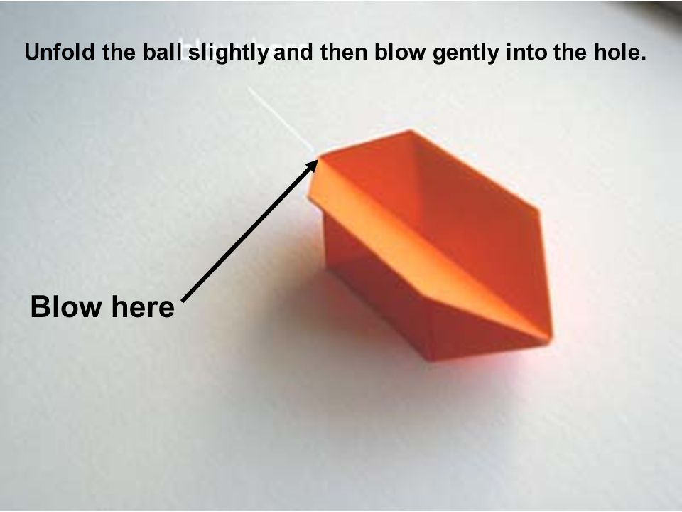 Blow here Unfold the ball slightly and then blow gently into the hole.