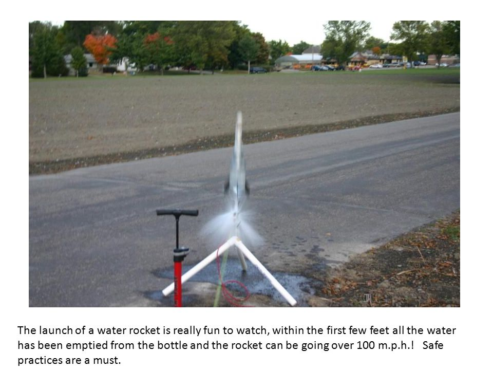 The launch of a water rocket is really fun to watch, within the first few feet all the water has been emptied from the bottle and the rocket can be going over 100 m.p.h..