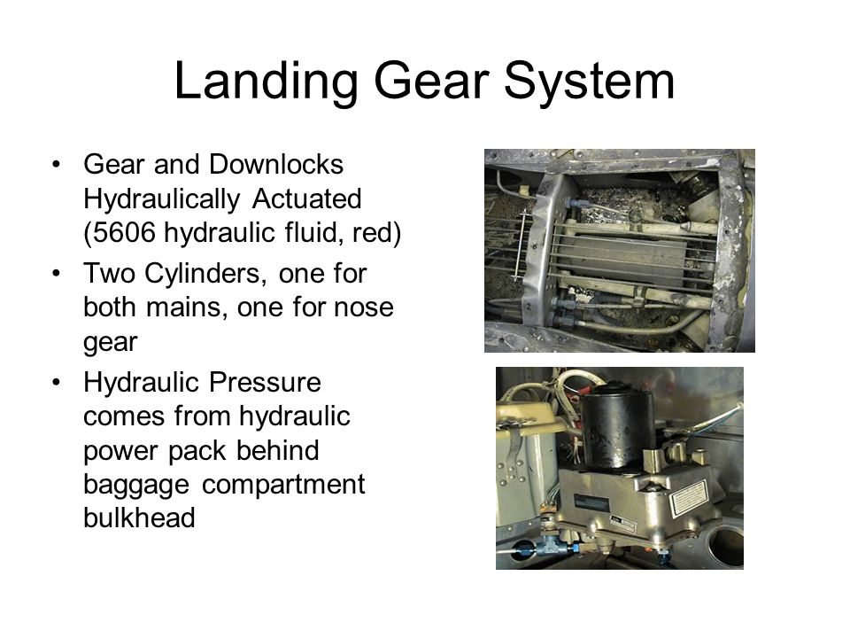 Landing Gear System Gear and Downlocks Hydraulically Actuated (5606 hydraulic fluid, red) Two Cylinders, one for both mains, one for nose gear Hydraul