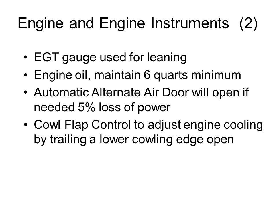 Engine and Engine Instruments (2) EGT gauge used for leaning Engine oil, maintain 6 quarts minimum Automatic Alternate Air Door will open if needed 5%