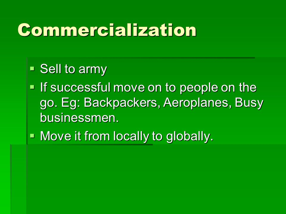Commercialization  Sell to army  If successful move on to people on the go.