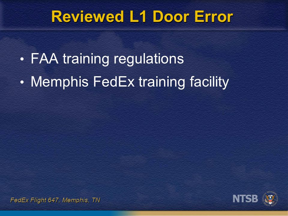 FedEx Flight 647, Memphis, TN Federal Regulation Title 14 CFR Part 121.417: – operate each type emergency exit – use the actions and forces necessary to deploy the slide FAA legal interpretation: – both flight and cabin crewmembers require hands-on training with the manual inflation handle