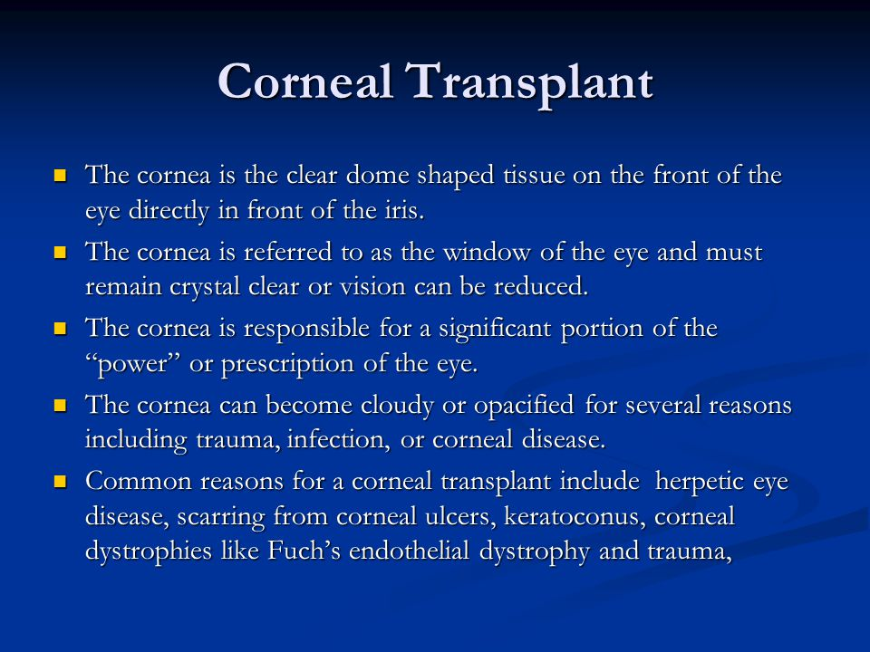 Corneal Transplant The cornea is the clear dome shaped tissue on the front of the eye directly in front of the iris.
