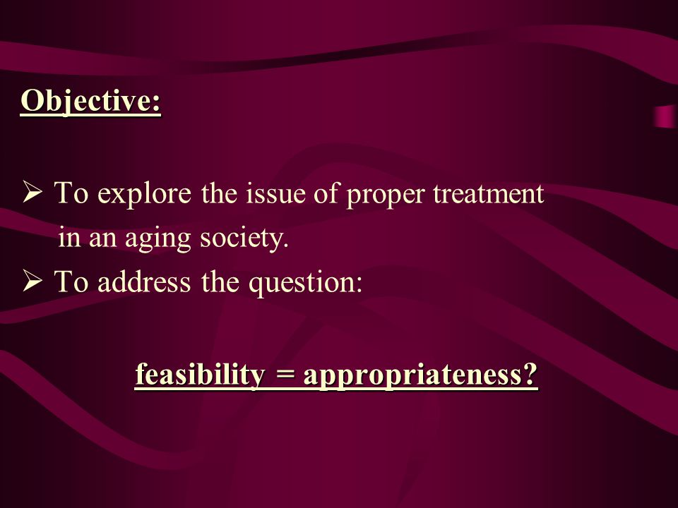 Objective:  To explore the issue of proper treatment in an aging society.  To address the question: feasibility = appropriateness?
