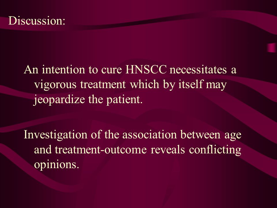 Discussion: An intention to cure HNSCC necessitates a vigorous treatment which by itself may jeopardize the patient. Investigation of the association