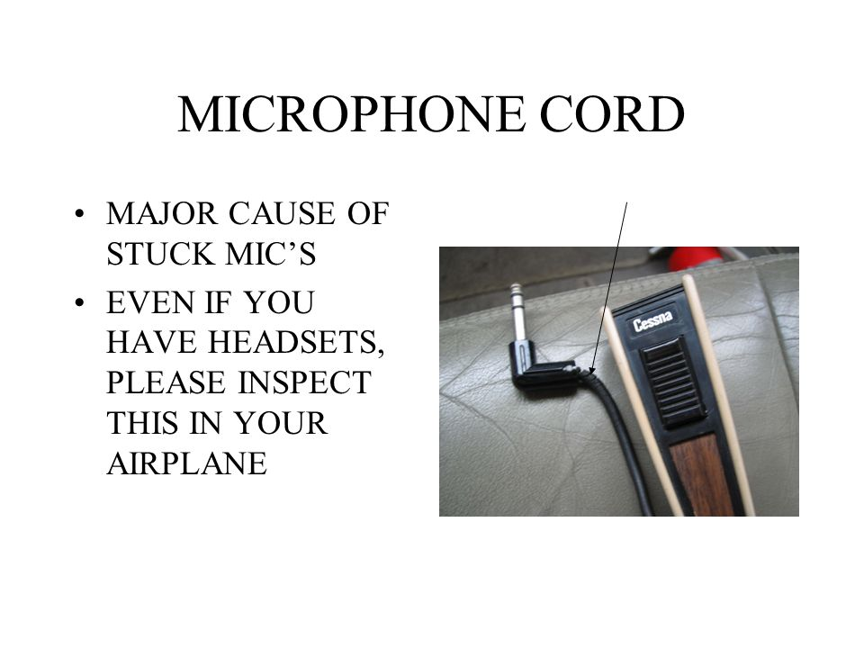 MICROPHONE CORD MAJOR CAUSE OF STUCK MIC'S EVEN IF YOU HAVE HEADSETS, PLEASE INSPECT THIS IN YOUR AIRPLANE