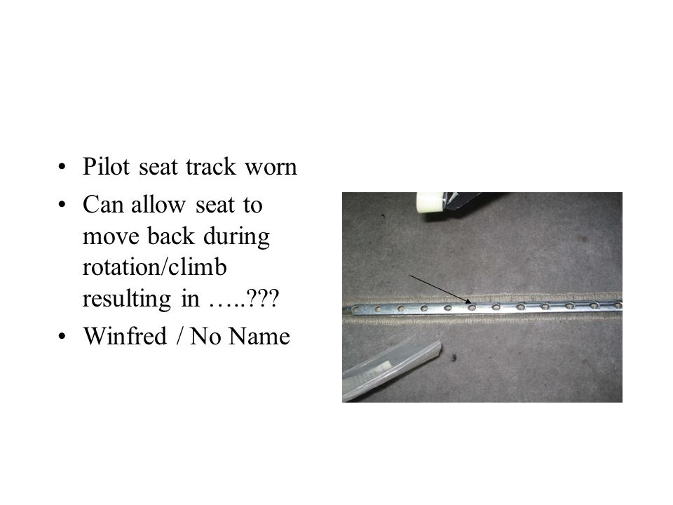 Pilot seat track worn Can allow seat to move back during rotation/climb resulting in …..??.