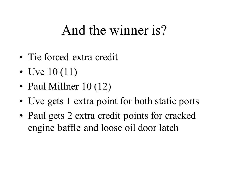 And the winner is? Tie forced extra credit Uve 10 (11) Paul Millner 10 (12) Uve gets 1 extra point for both static ports Paul gets 2 extra credit poin