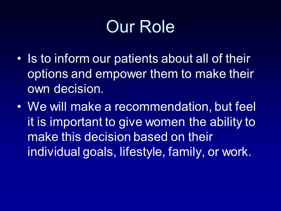 Our Role Is to inform our patients about all of their options and empower them to make their own decision.