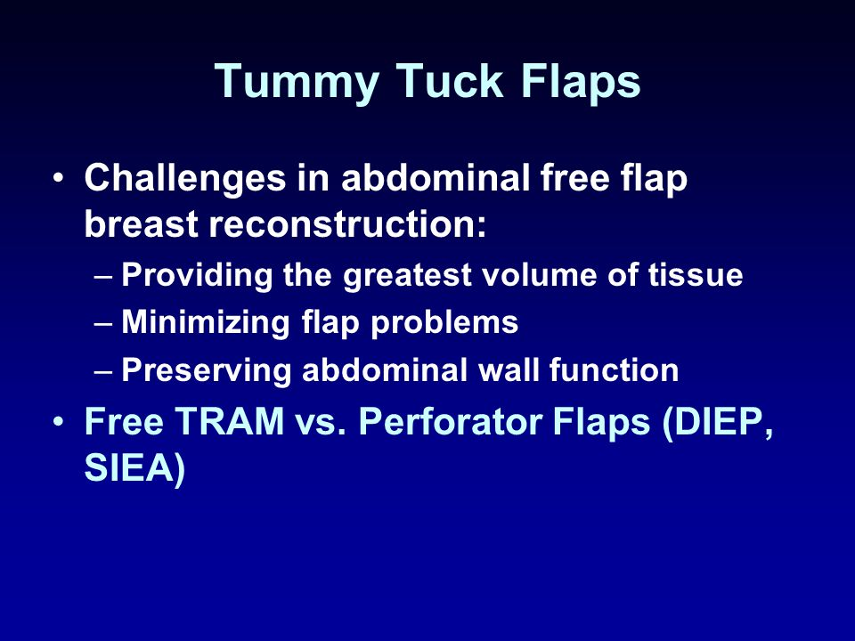 Tummy Tuck Flaps Challenges in abdominal free flap breast reconstruction: –Providing the greatest volume of tissue –Minimizing flap problems –Preserving abdominal wall function Free TRAM vs.