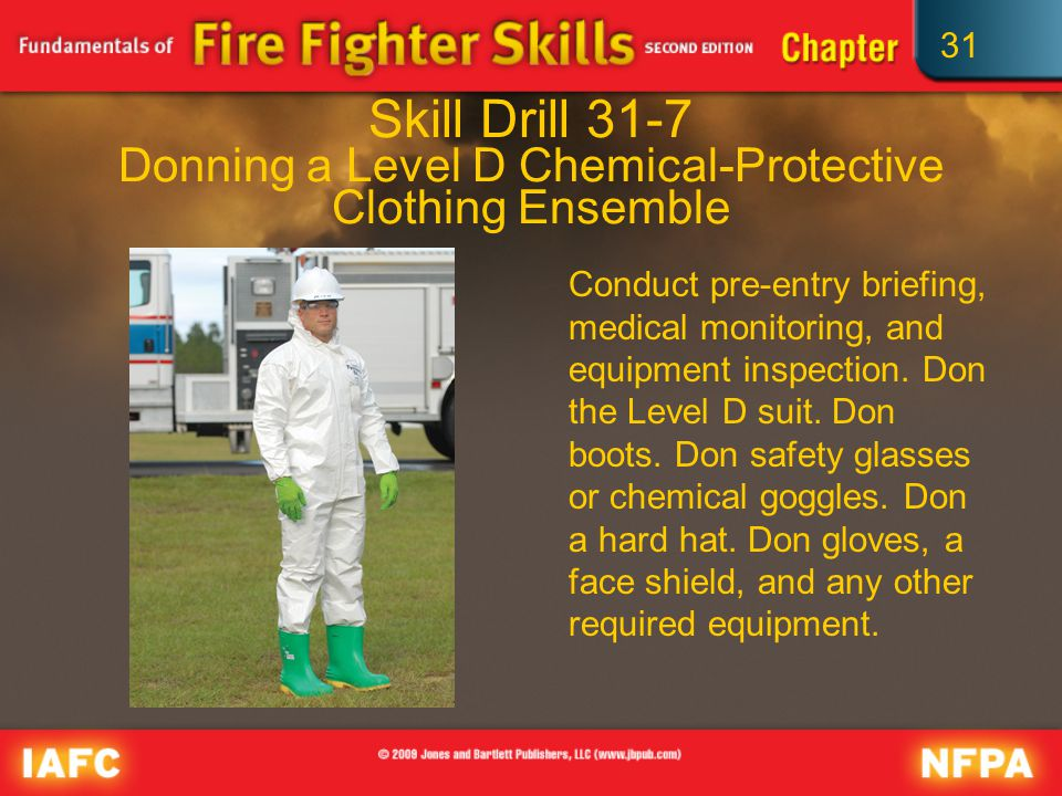 31 Skill Drill 31-7 Donning a Level D Chemical-Protective Clothing Ensemble Conduct pre-entry briefing, medical monitoring, and equipment inspection.