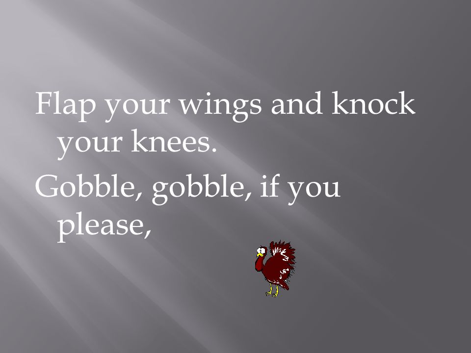 Flap your wings and knock your knees. Gobble, gobble, if you please,