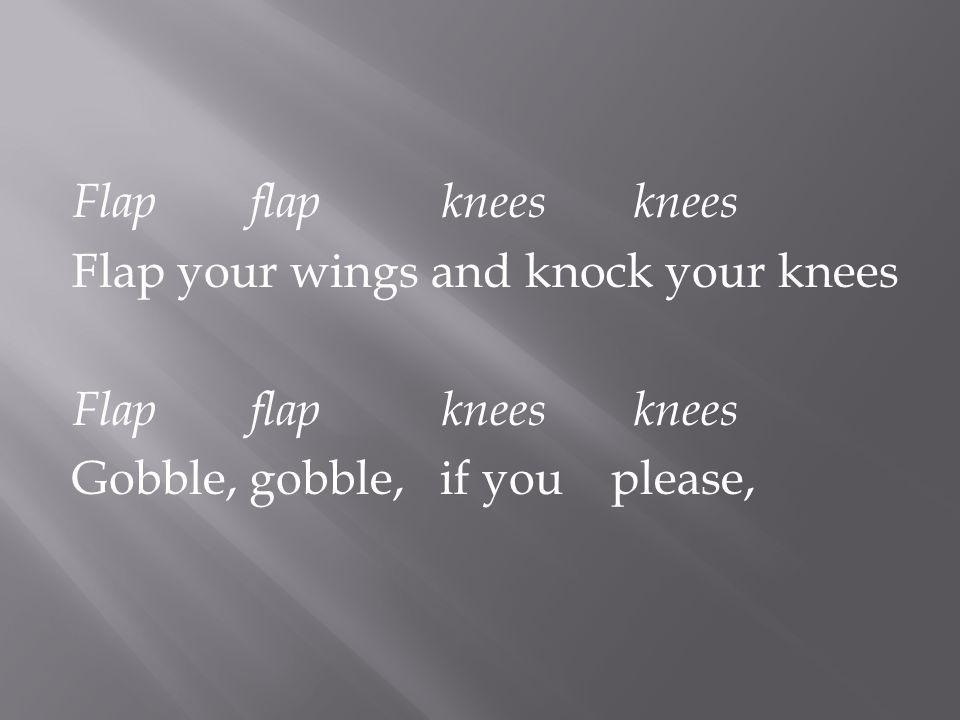 Flapflapkneesknees Flap your wings and knock your knees Flapflapkneesknees Gobble, gobble, if you please,