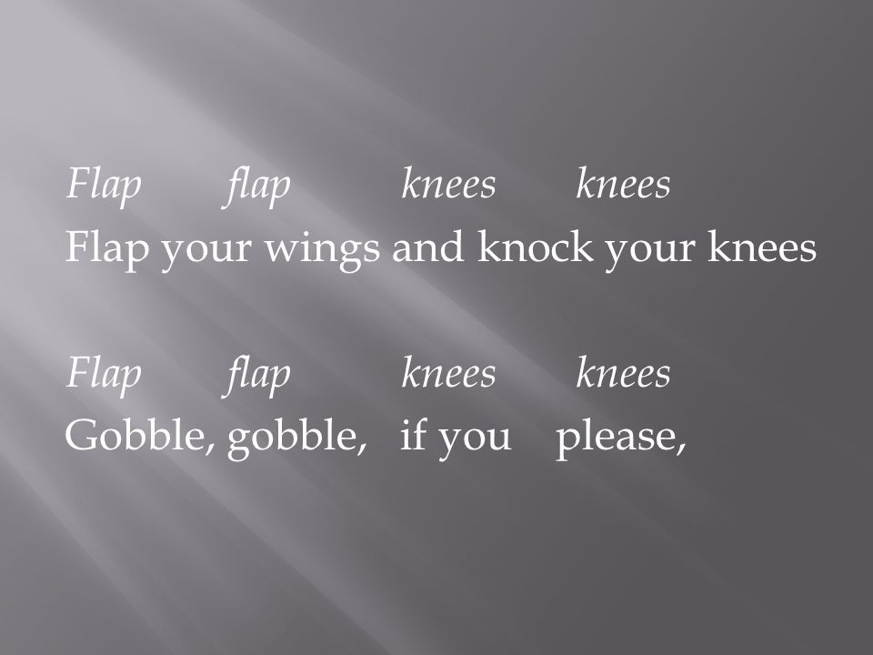 Flap your wings and knock your knees Flapflapkneesknees Gobble, gobble, if you please,