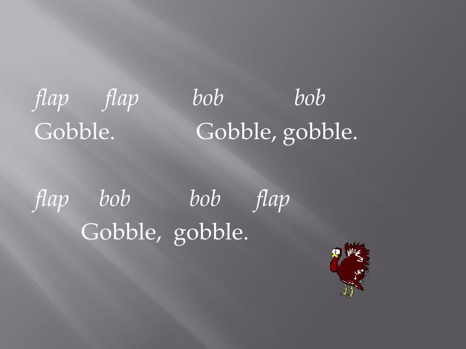 flap flap bob bob Gobble. Gobble, gobble. flap bob bob flap Gobble, gobble.