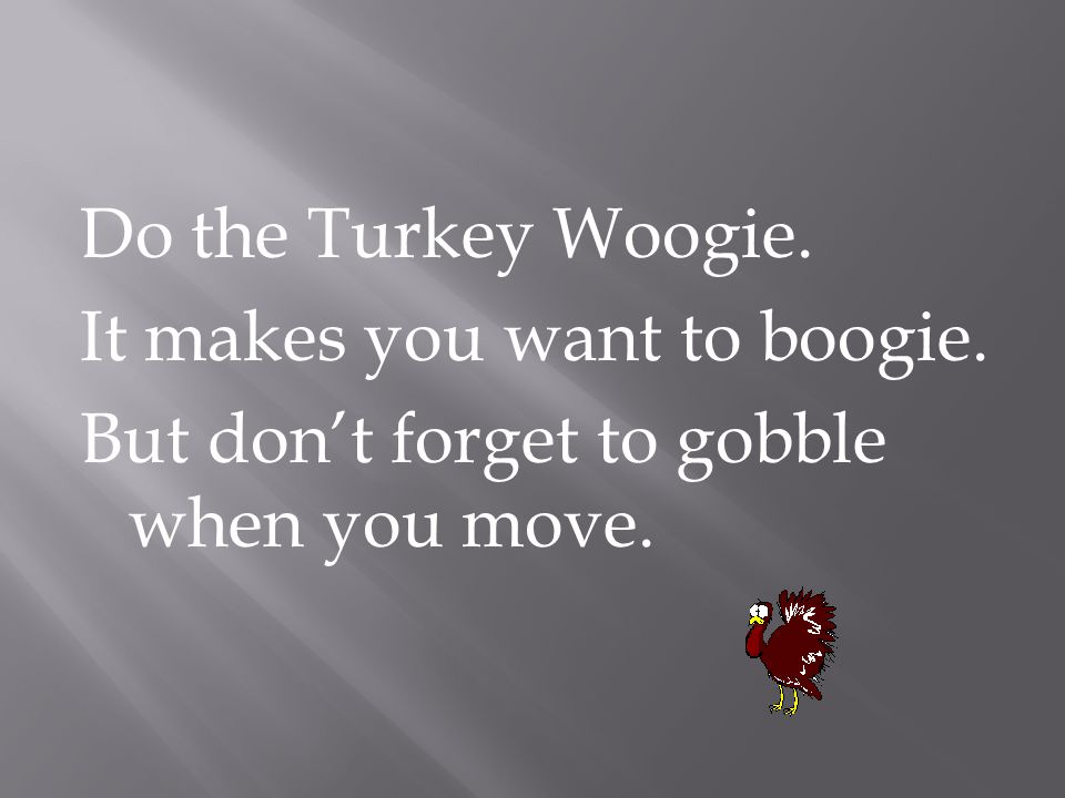 Do the Turkey Woogie. It makes you want to boogie. But don't forget to gobble when you move.