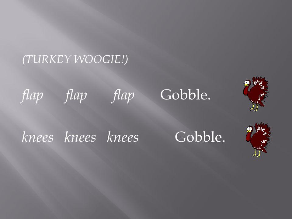 (TURKEY WOOGIE!) flap flap flap Gobble. knees knees knees Gobble.
