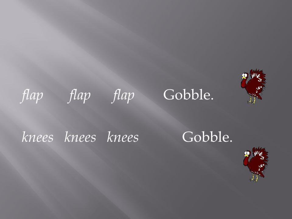 flap flap flap Gobble. knees knees knees Gobble.