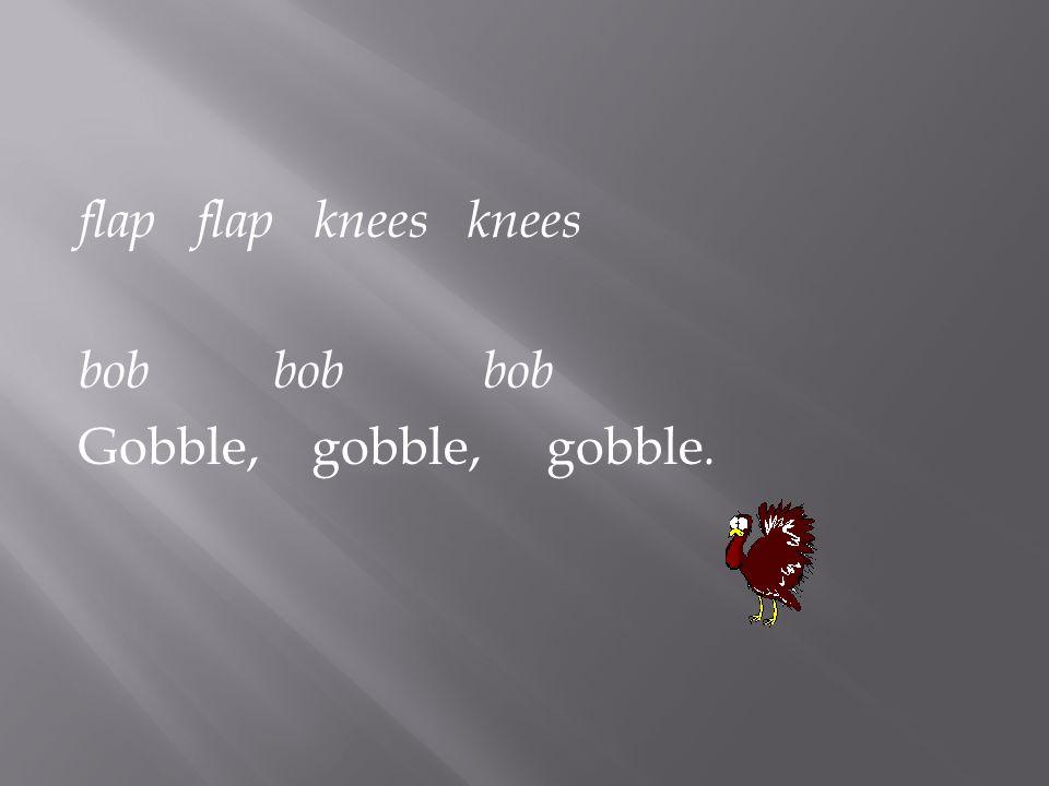 flap flap knees knees bob bobbob Gobble, gobble, gobble.