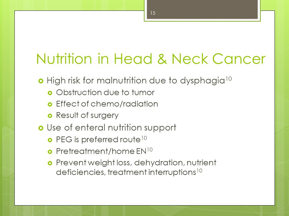 Nutrition in Head & Neck Cancer  High risk for malnutrition due to dysphagia 10  Obstruction due to tumor  Effect of chemo/radiation  Result of surgery  Use of enteral nutrition support  PEG is preferred route 10  Pretreatment/home EN 10  Prevent weight loss, dehydration, nutrient deficiencies, treatment interruptions 10 15