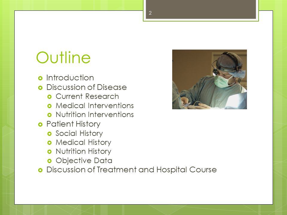 Outline  Introduction  Discussion of Disease  Current Research  Medical Interventions  Nutrition Interventions  Patient History  Social History  Medical History  Nutrition History  Objective Data  Discussion of Treatment and Hospital Course 2