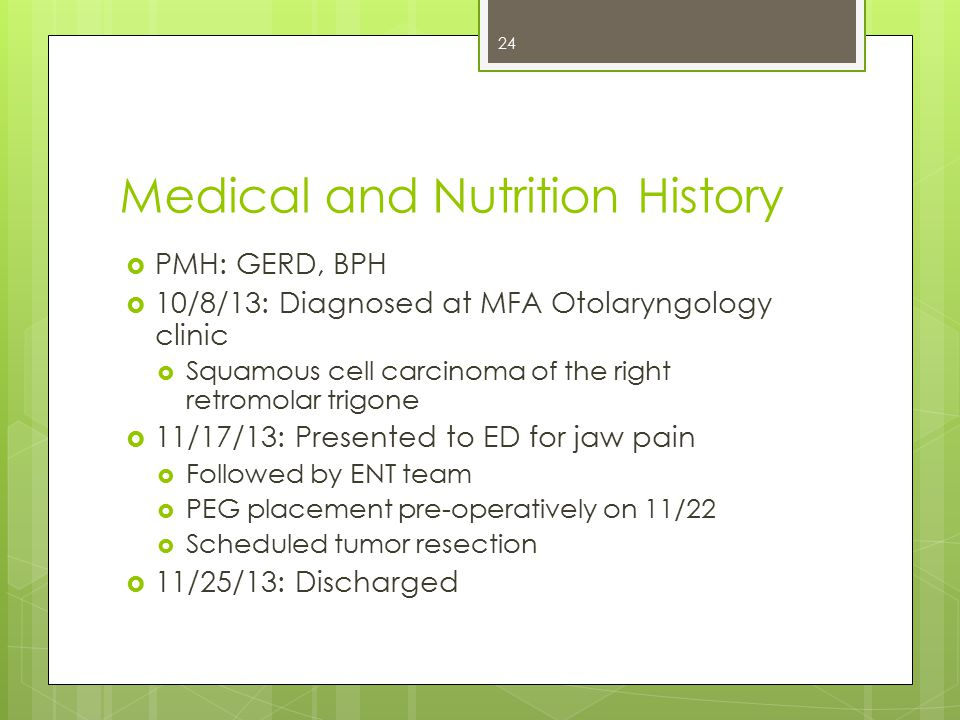 Medical and Nutrition History  PMH: GERD, BPH  10/8/13: Diagnosed at MFA Otolaryngology clinic  Squamous cell carcinoma of the right retromolar trigone  11/17/13: Presented to ED for jaw pain  Followed by ENT team  PEG placement pre-operatively on 11/22  Scheduled tumor resection  11/25/13: Discharged 24