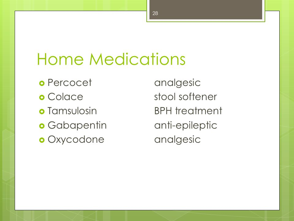 Home Medications  Percocetanalgesic  Colacestool softener  TamsulosinBPH treatment  Gabapentin anti-epileptic  Oxycodone analgesic 28