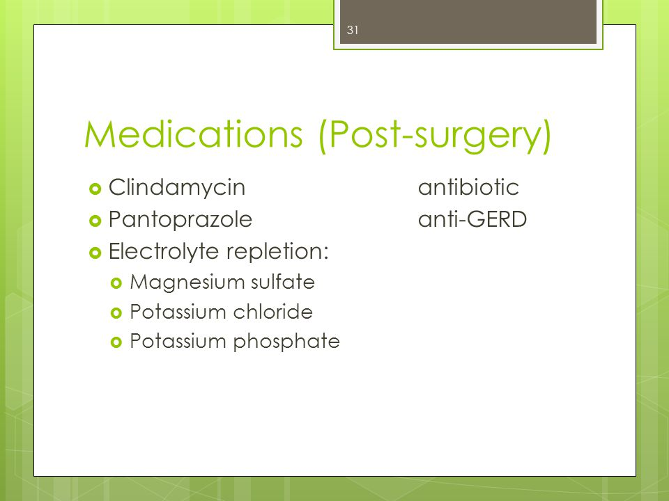Medications (Post-surgery)  Clindamycin antibiotic  Pantoprazoleanti-GERD  Electrolyte repletion:  Magnesium sulfate  Potassium chloride  Potassium phosphate 31