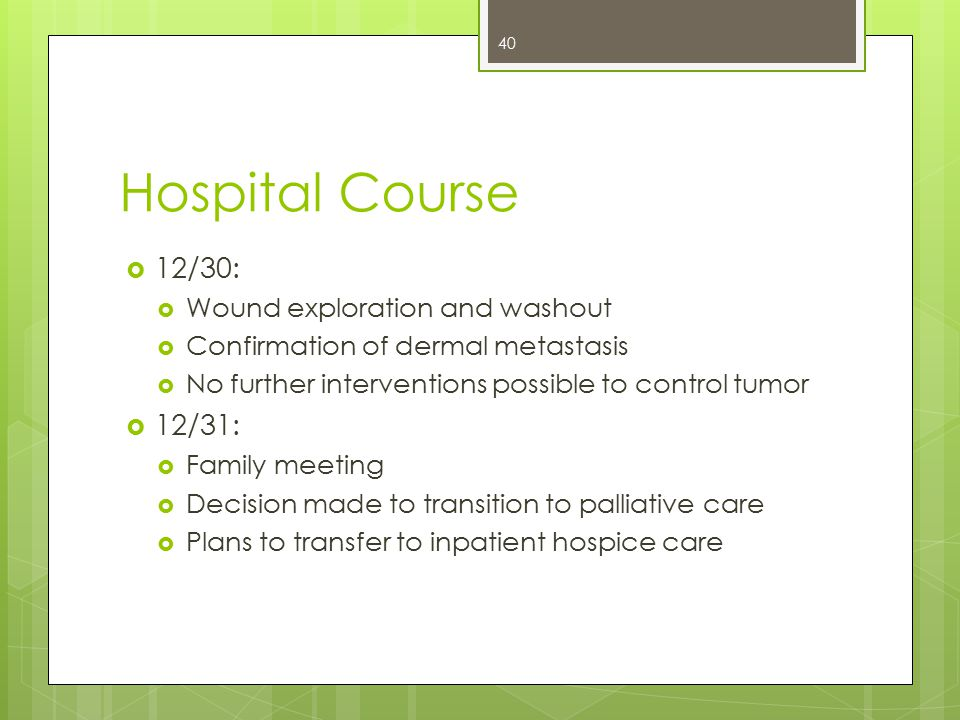Hospital Course  12/30:  Wound exploration and washout  Confirmation of dermal metastasis  No further interventions possible to control tumor  12/31:  Family meeting  Decision made to transition to palliative care  Plans to transfer to inpatient hospice care 40