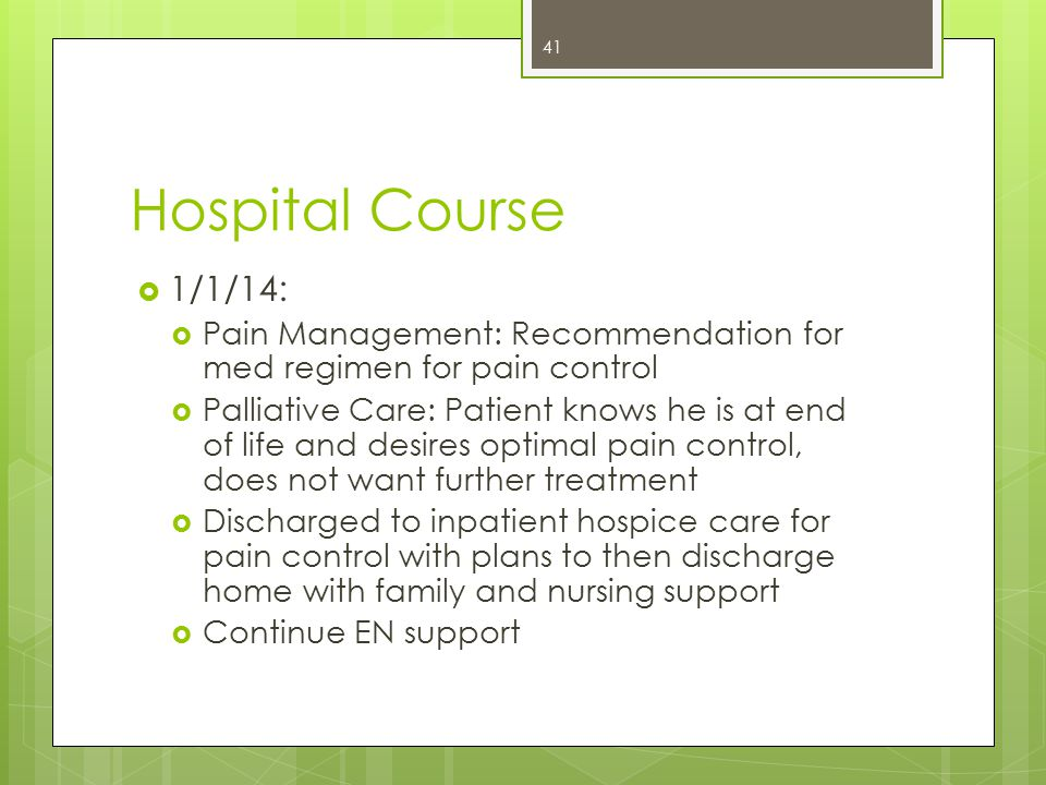 Hospital Course  1/1/14:  Pain Management: Recommendation for med regimen for pain control  Palliative Care: Patient knows he is at end of life and desires optimal pain control, does not want further treatment  Discharged to inpatient hospice care for pain control with plans to then discharge home with family and nursing support  Continue EN support 41